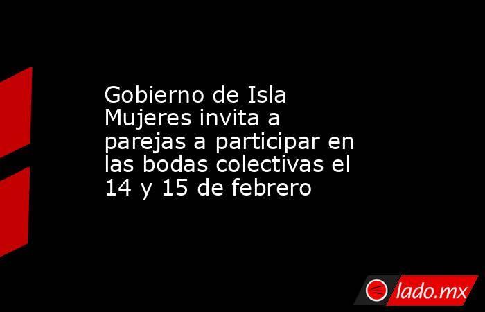 Gobierno de Isla Mujeres invita a parejas a participar en las bodas colectivas el 14 y 15 de febrero. Noticias en tiempo real