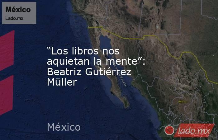 """""""Los libros nos aquietan la mente"""": Beatriz Gutiérrez Müller. Noticias en tiempo real"""