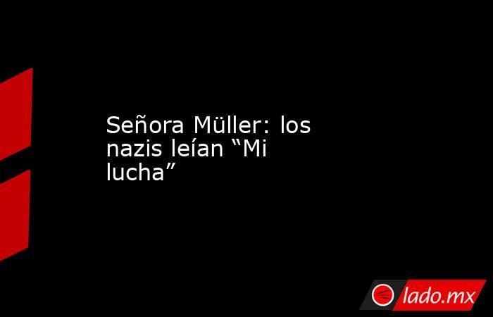 """Señora Müller: los nazis leían """"Mi lucha"""". Noticias en tiempo real"""