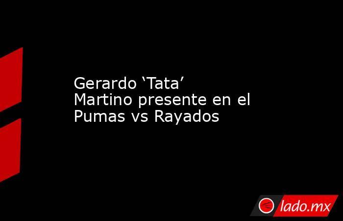 Gerardo 'Tata' Martino presente en el Pumas vs Rayados. Noticias en tiempo real