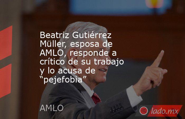 """Beatriz Gutiérrez Müller, esposa de AMLO, responde a crítico de su trabajo y lo acusa de """"pejefobia"""". Noticias en tiempo real"""