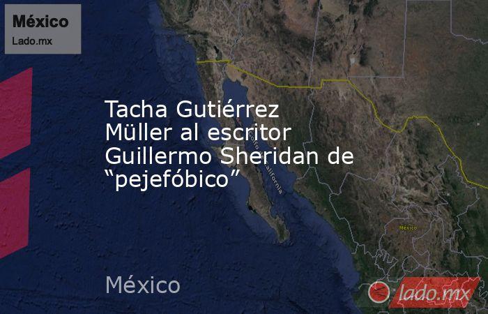 """Tacha Gutiérrez Müller al escritor Guillermo Sheridan de """"pejefóbico"""". Noticias en tiempo real"""
