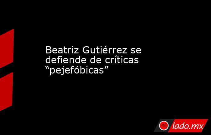 """Beatriz Gutiérrez se defiende de críticas """"pejefóbicas"""". Noticias en tiempo real"""