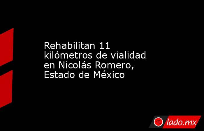 Rehabilitan 11 kilómetros de vialidad en Nicolás Romero, Estado de México. Noticias en tiempo real