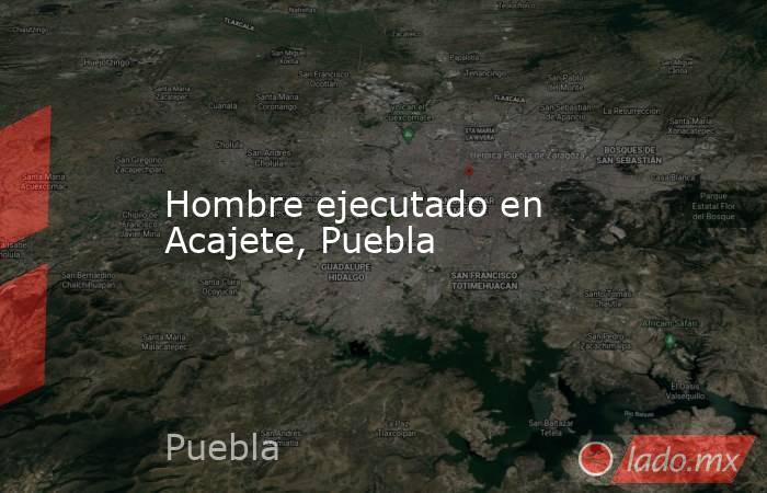 Hombre ejecutado en Acajete, Puebla. Noticias en tiempo real