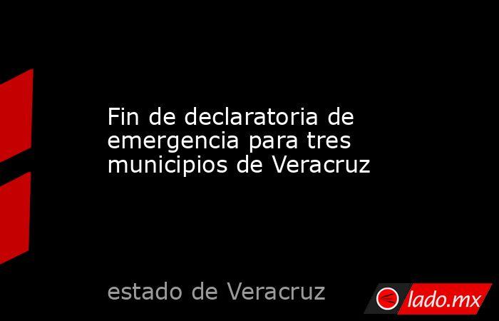 Fin de declaratoria de emergencia para tres municipios de Veracruz. Noticias en tiempo real