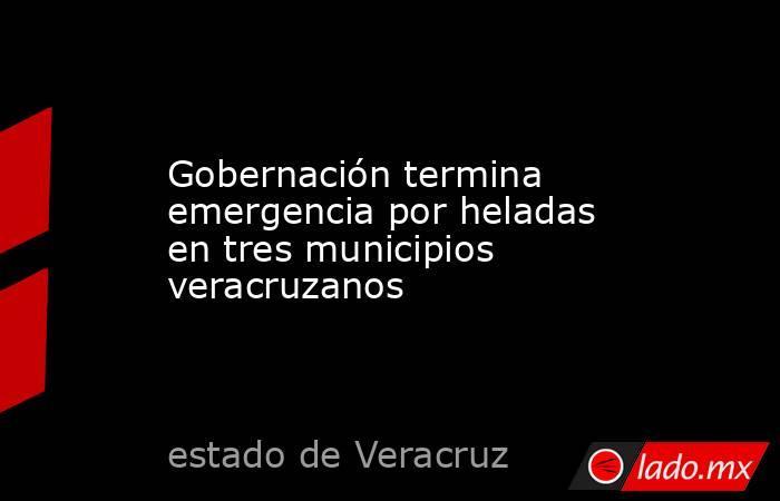 Gobernación termina emergencia por heladas en tres municipios veracruzanos. Noticias en tiempo real
