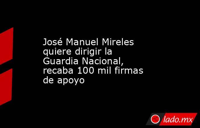 José Manuel Mireles quiere dirigir la Guardia Nacional, recaba 100 mil firmas de apoyo. Noticias en tiempo real