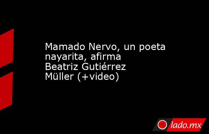 Mamado Nervo, un poeta nayarita, afirma Beatriz Gutiérrez Müller (+video). Noticias en tiempo real