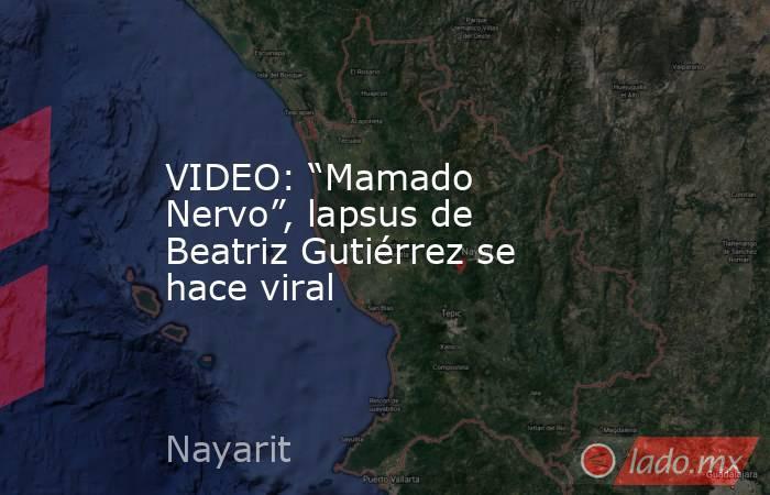 """VIDEO: """"Mamado Nervo"""", lapsus de Beatriz Gutiérrez se hace viral. Noticias en tiempo real"""