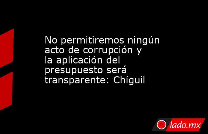 No permitiremos ningún acto de corrupción y la aplicación del presupuesto será transparente: Chíguil. Noticias en tiempo real