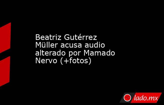 Beatriz Gutérrez Müller acusa audio alterado por Mamado Nervo (+fotos). Noticias en tiempo real