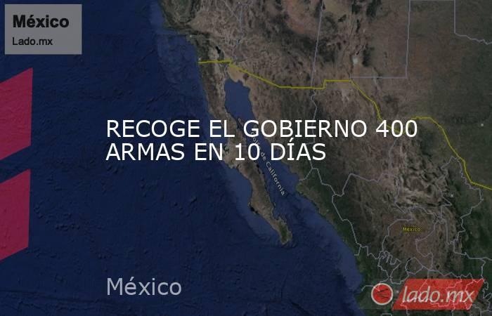 RECOGE EL GOBIERNO 400 ARMAS EN 10 DÍAS. Noticias en tiempo real