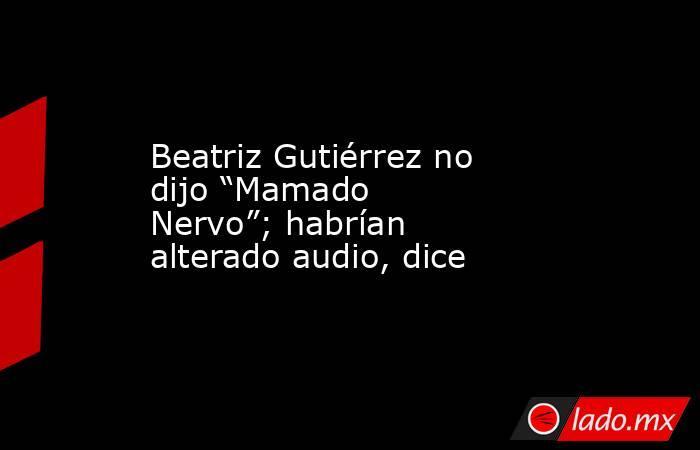 """Beatriz Gutiérrez no dijo """"Mamado Nervo""""; habrían alterado audio, dice. Noticias en tiempo real"""