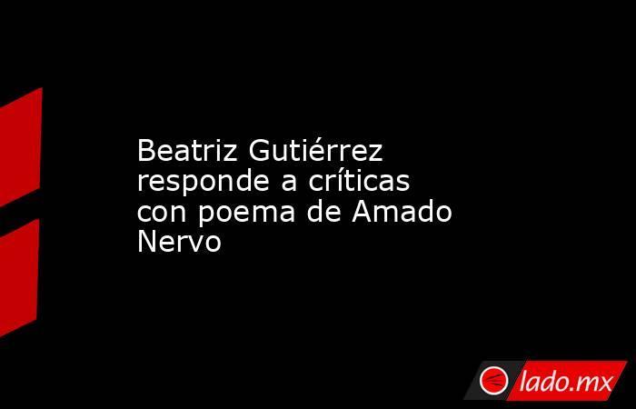 Beatriz Gutiérrez responde a críticas con poema de Amado Nervo. Noticias en tiempo real