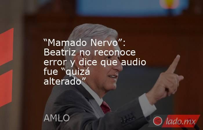 """""""Mamado Nervo"""": Beatriz no reconoce error y dice que audio fue """"quizá alterado"""". Noticias en tiempo real"""