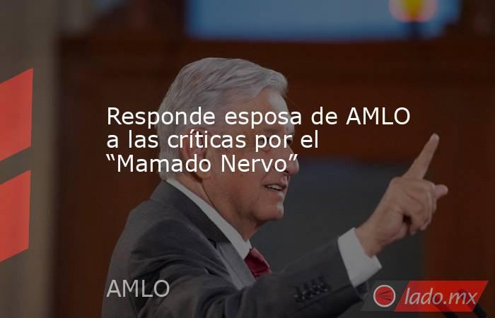 """Responde esposa de AMLO a las críticas por el """"Mamado Nervo"""". Noticias en tiempo real"""