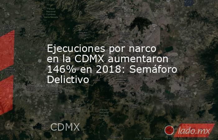 Ejecuciones por narco en la CDMX aumentaron 146% en 2018: Semáforo Delictivo. Noticias en tiempo real