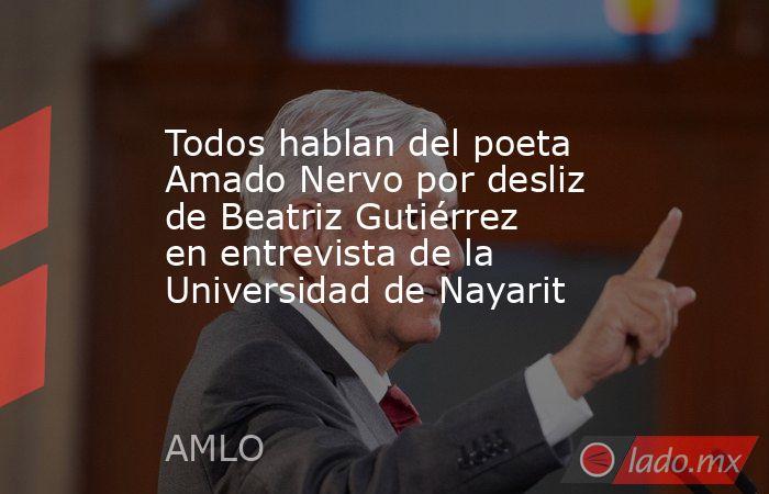 Todos hablan del poeta Amado Nervo por desliz de Beatriz Gutiérrez en entrevista de la Universidad de Nayarit. Noticias en tiempo real