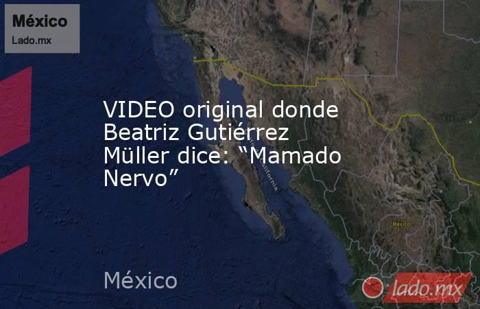 """VIDEO original donde Beatriz Gutiérrez Müller dice: """"Mamado Nervo"""". Noticias en tiempo real"""