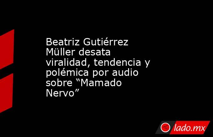 """Beatriz Gutiérrez Müller desata viralidad, tendencia y polémica por audio sobre """"Mamado Nervo"""". Noticias en tiempo real"""