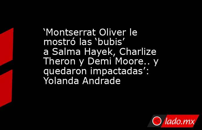 'Montserrat Oliver le mostró las 'bubis' a Salma Hayek, Charlize Theron y Demi Moore.. y quedaron impactadas': Yolanda Andrade. Noticias en tiempo real