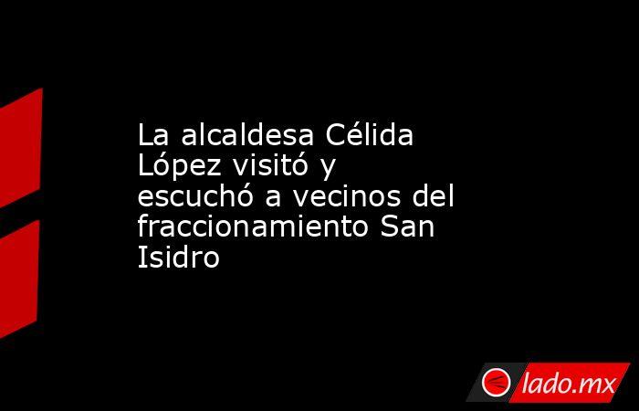 La alcaldesa Célida López visitó y escuchó a vecinos del fraccionamiento San Isidro. Noticias en tiempo real