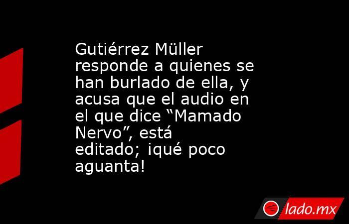 """Gutiérrez Müller responde a quienes se han burlado de ella, y acusa que el audio en el que dice """"Mamado Nervo"""", está editado; ¡qué poco aguanta!. Noticias en tiempo real"""