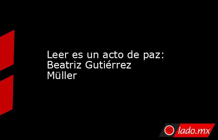Leer es un acto de paz: Beatriz Gutiérrez Müller. Noticias en tiempo real