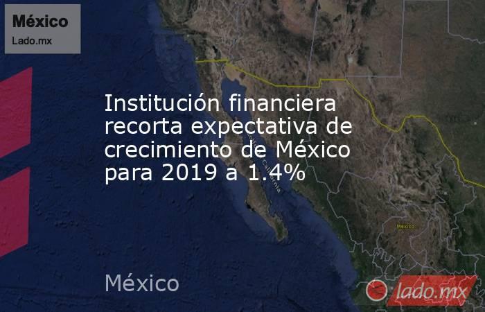 Institución financiera recorta expectativa de crecimiento de México para 2019 a 1.4%. Noticias en tiempo real