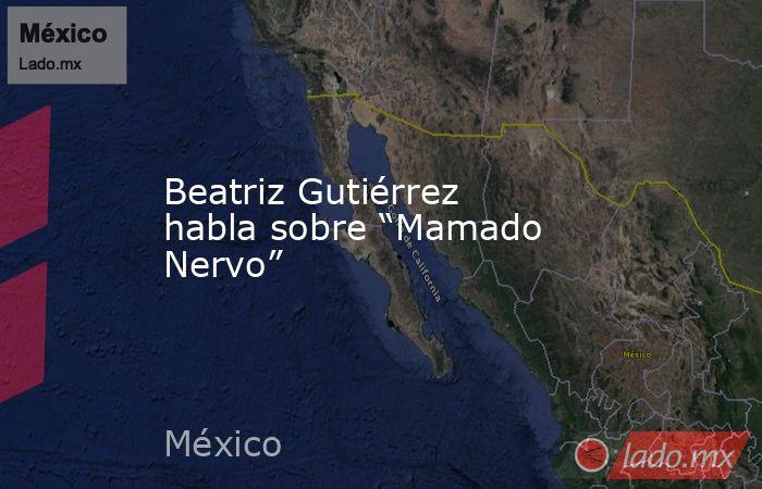 """Beatriz Gutiérrez habla sobre """"Mamado Nervo"""". Noticias en tiempo real"""