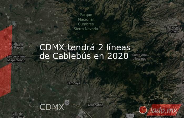 CDMX tendrá 2 líneas de Cablebús en 2020. Noticias en tiempo real