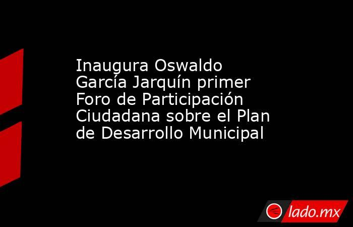 Inaugura Oswaldo García Jarquín primer Foro de Participación Ciudadana sobre el Plan de Desarrollo Municipal. Noticias en tiempo real