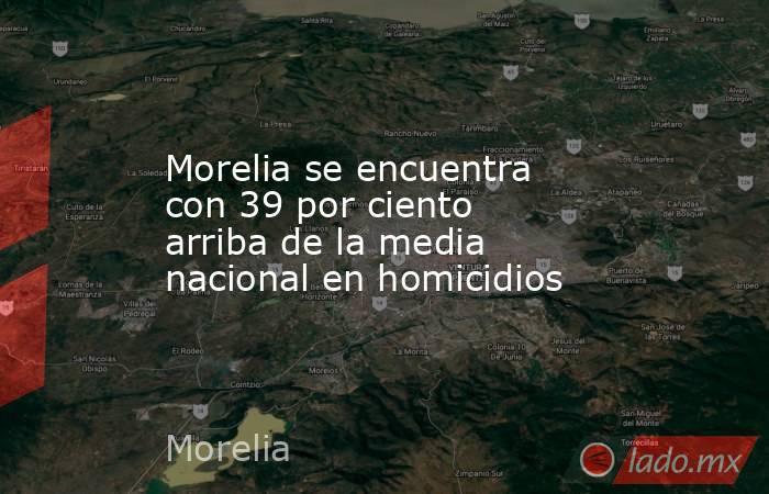 Morelia se encuentra con 39 por ciento arriba de la media nacional en homicidios. Noticias en tiempo real
