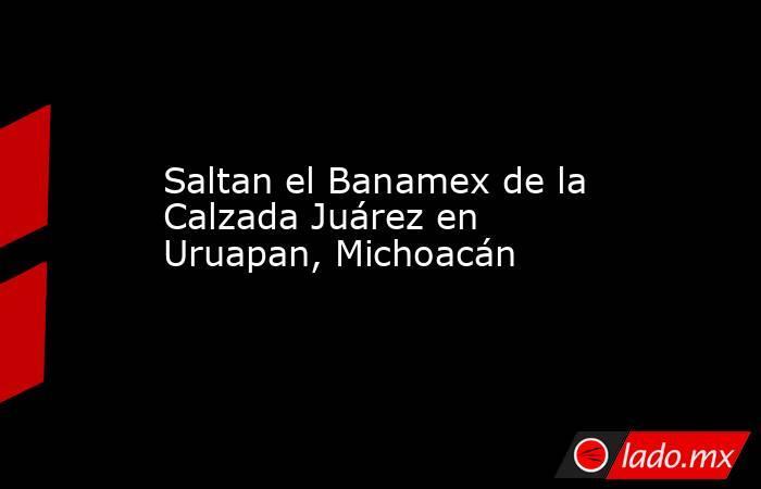 Saltan el Banamex de la Calzada Juárez en Uruapan, Michoacán. Noticias en tiempo real