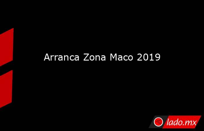 Arranca Zona Maco 2019. Noticias en tiempo real