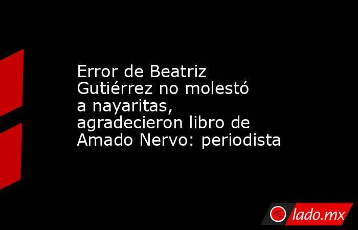 Error de Beatriz Gutiérrez no molestó a nayaritas, agradecieron libro de Amado Nervo: periodista. Noticias en tiempo real