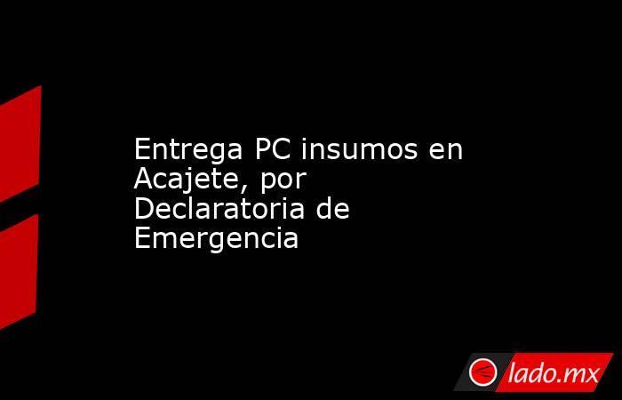 Entrega PC insumos en Acajete, por Declaratoria de Emergencia. Noticias en tiempo real