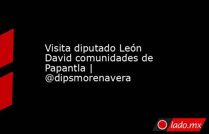 Visita diputado León David comunidades de Papantla | @dipsmorenavera. Noticias en tiempo real