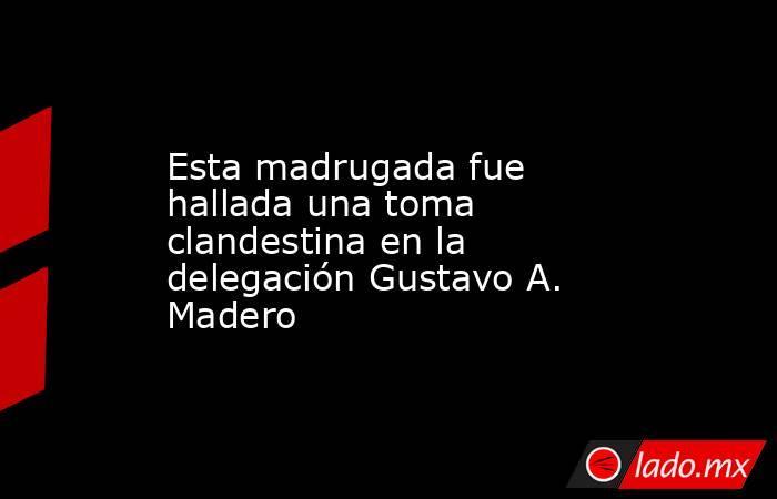 Esta madrugada fue hallada una toma clandestina en la delegación Gustavo A. Madero. Noticias en tiempo real