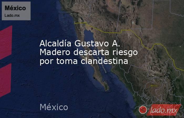 Alcaldía Gustavo A. Madero descarta riesgo por toma clandestina. Noticias en tiempo real
