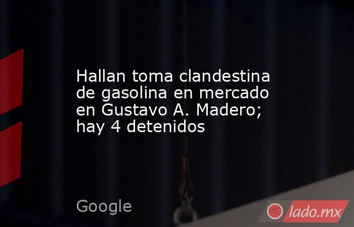 Hallan toma clandestina de gasolina en mercado en Gustavo A. Madero; hay 4 detenidos. Noticias en tiempo real