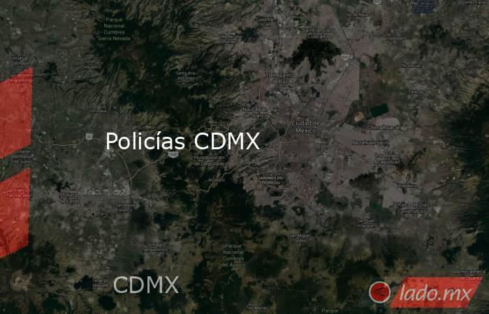 Policías CDMX. Noticias en tiempo real