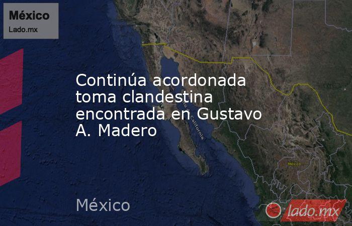 Continúa acordonada toma clandestina encontrada en Gustavo A. Madero. Noticias en tiempo real