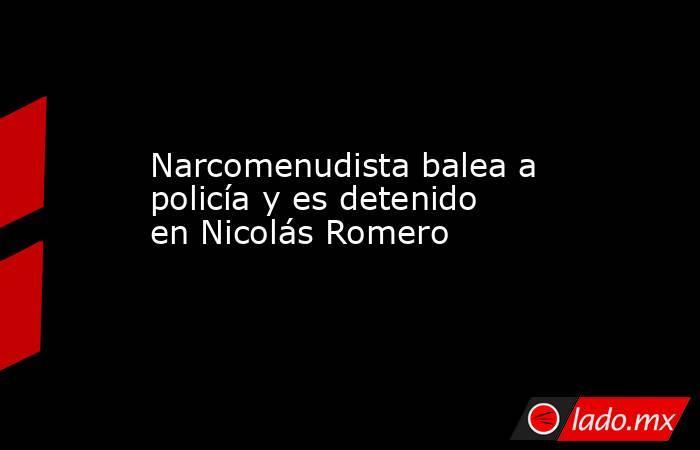 Narcomenudista balea a policía y es detenido en Nicolás Romero. Noticias en tiempo real