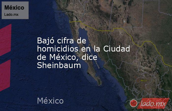 Bajó cifra de homicidios en la Ciudad de México, dice Sheinbaum. Noticias en tiempo real