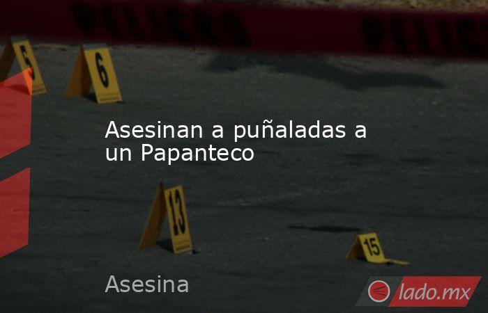 Asesinan a puñaladas a un Papanteco. Noticias en tiempo real
