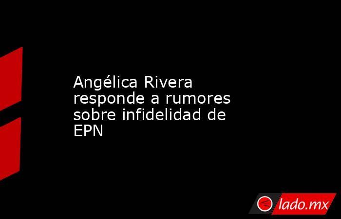 Angélica Rivera responde a rumores sobre infidelidad de EPN. Noticias en tiempo real