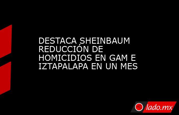 DESTACA SHEINBAUM REDUCCIÓN DE HOMICIDIOS EN GAM E IZTAPALAPA EN UN MES. Noticias en tiempo real