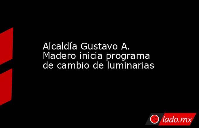 Alcaldía Gustavo A. Madero inicia programa de cambio de luminarias. Noticias en tiempo real